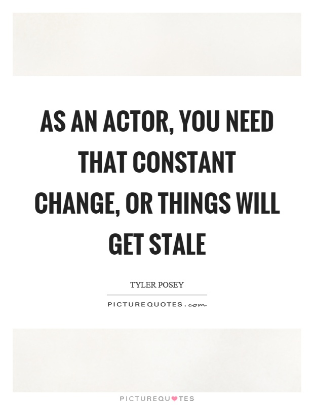 As an actor, you need that constant change, or things will get stale Picture Quote #1