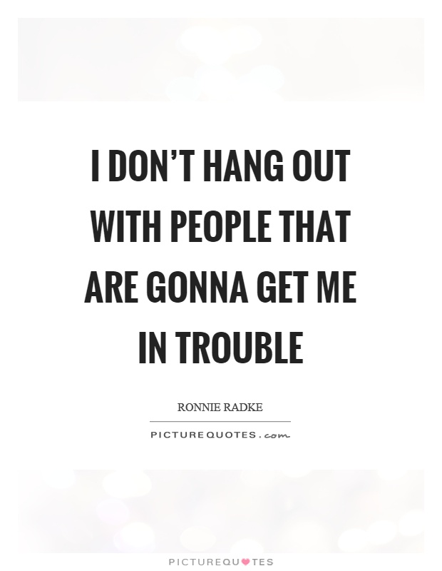 I don't hang out with people that are gonna get me in trouble Picture Quote #1