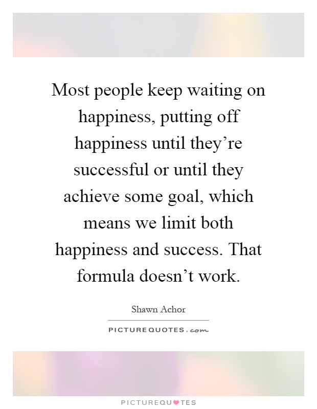 Most people keep waiting on happiness, putting off happiness until they're successful or until they achieve some goal, which means we limit both happiness and success. That formula doesn't work Picture Quote #1