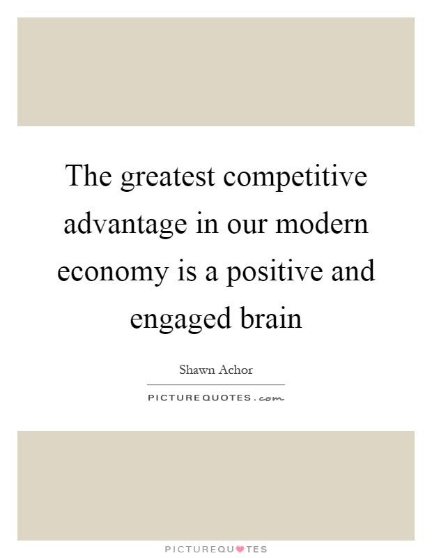 The greatest competitive advantage in our modern economy is a positive and engaged brain Picture Quote #1