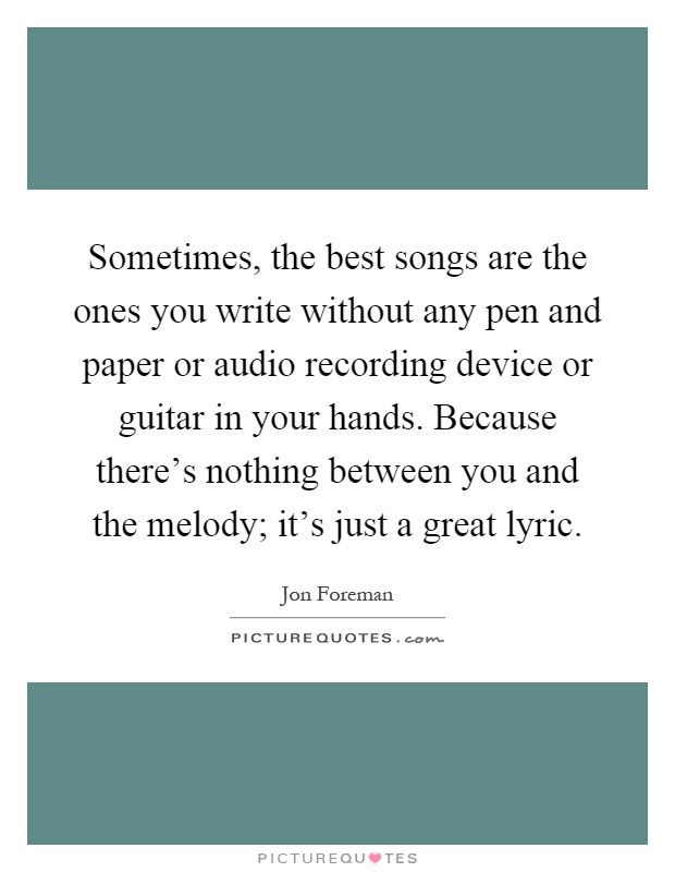 Sometimes, the best songs are the ones you write without any pen and paper or audio recording device or guitar in your hands. Because there's nothing between you and the melody; it's just a great lyric Picture Quote #1