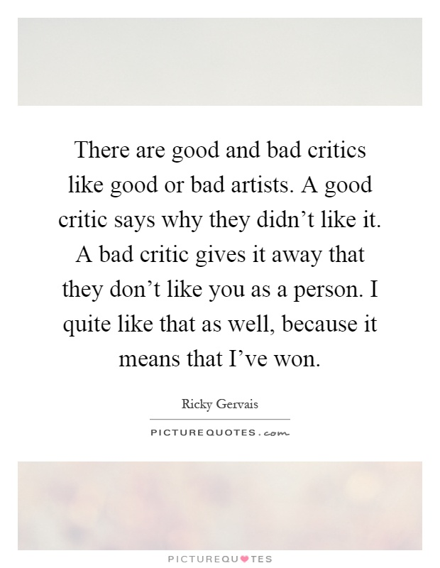There are good and bad critics like good or bad artists. A good critic says why they didn't like it. A bad critic gives it away that they don't like you as a person. I quite like that as well, because it means that I've won Picture Quote #1