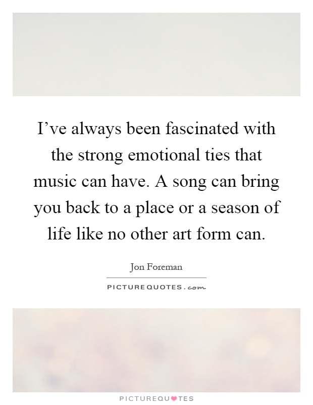 i ve always been fascinated with the strong emotional ties
