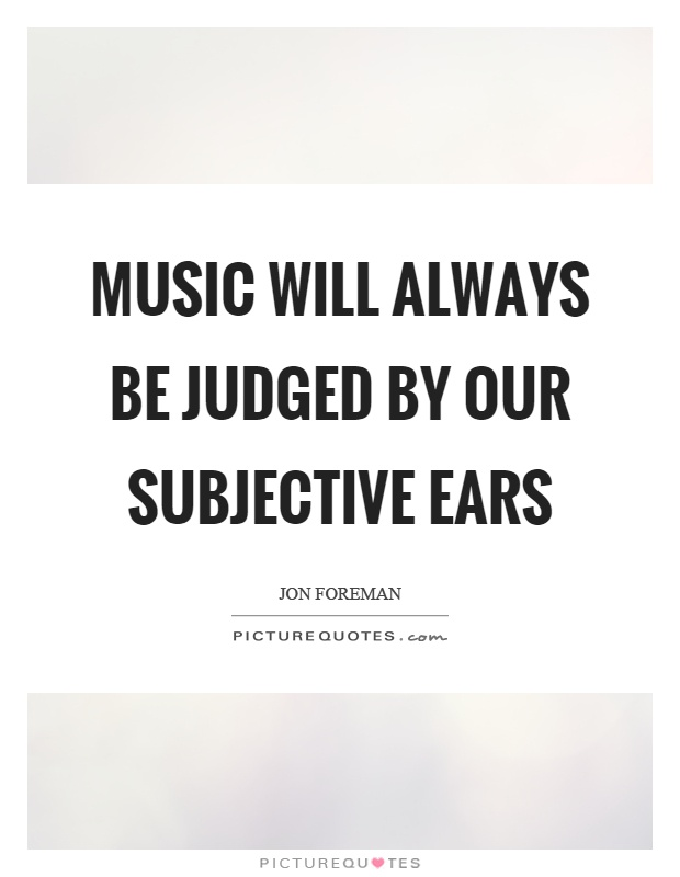 Music will always be judged by our subjective ears Picture Quote #1