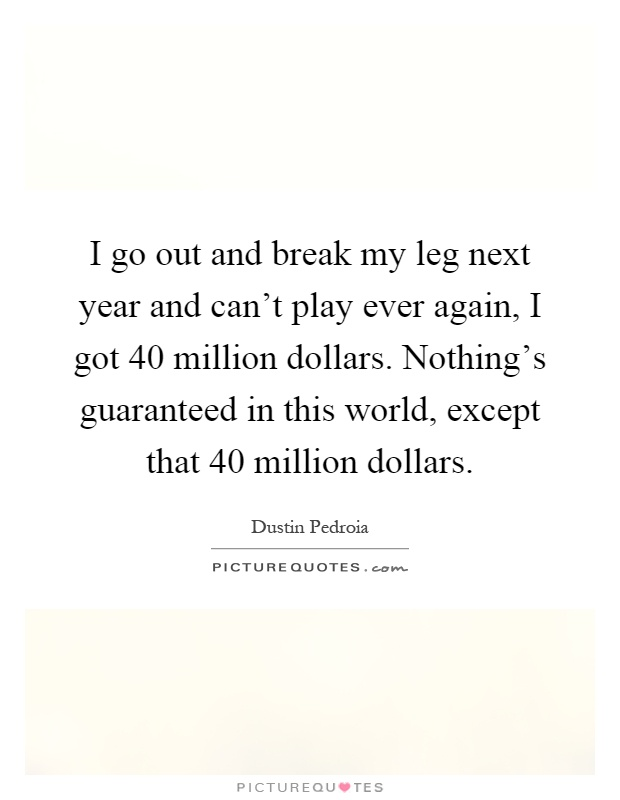 I go out and break my leg next year and can't play ever again, I got 40 million dollars. Nothing's guaranteed in this world, except that 40 million dollars Picture Quote #1