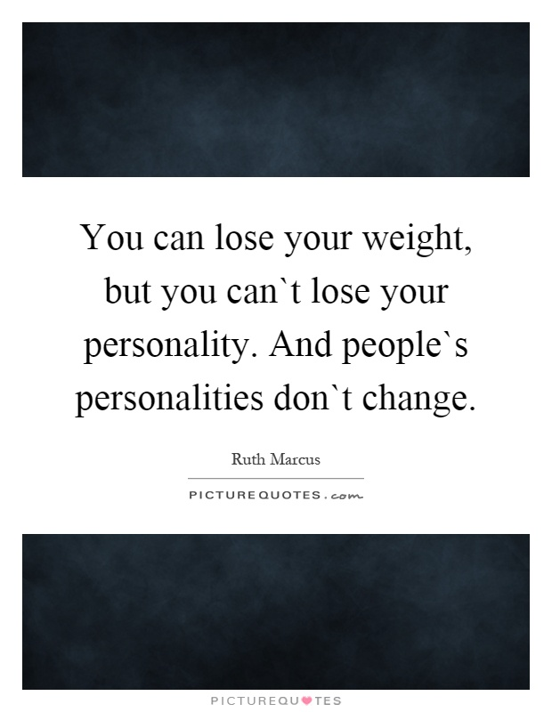 You can lose your weight, but you can`t lose your personality. And people`s personalities don`t change Picture Quote #1