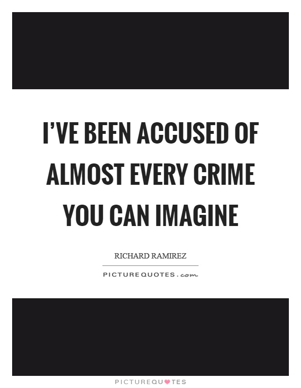 I've been accused of almost every crime you can imagine Picture Quote #1