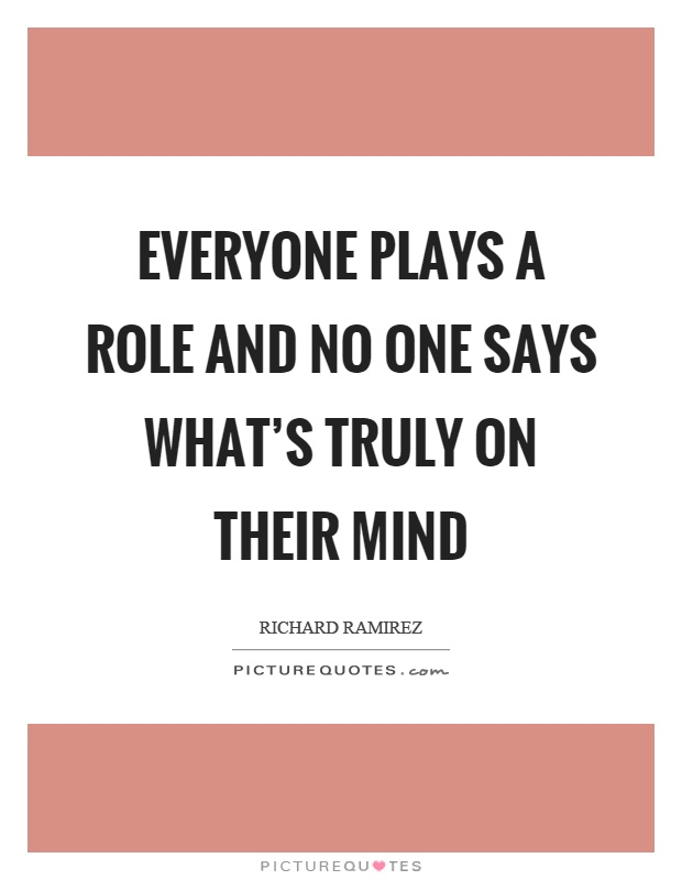 Everyone plays a role and no one says what's truly on their mind Picture Quote #1