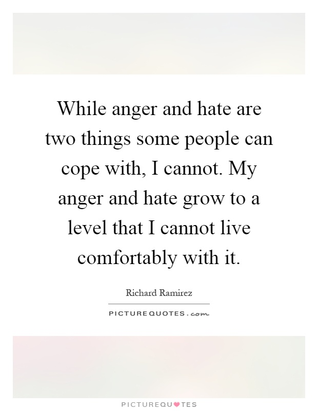 While anger and hate are two things some people can cope with, I cannot. My anger and hate grow to a level that I cannot live comfortably with it Picture Quote #1