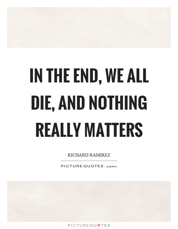 In the end, we all die, and nothing really matters Picture Quote #1