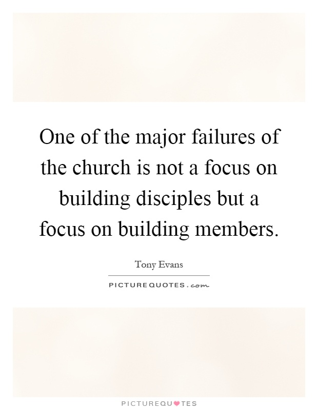 One of the major failures of the church is not a focus on building disciples but a focus on building members Picture Quote #1