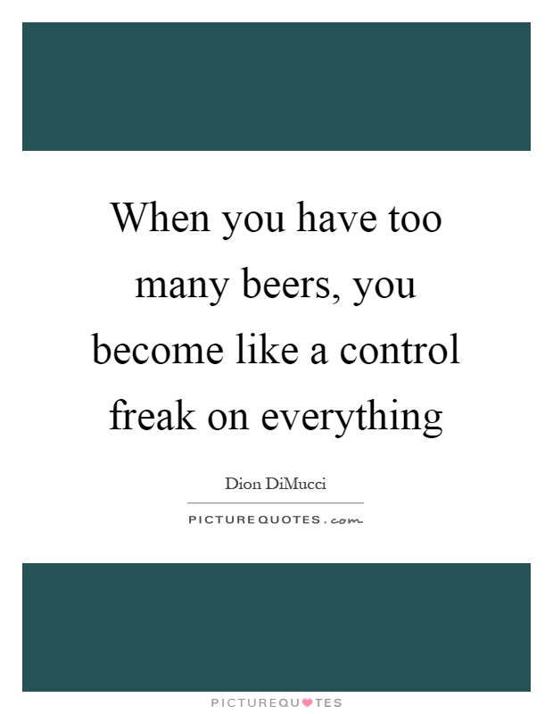 When you have too many beers, you become like a control freak on everything Picture Quote #1