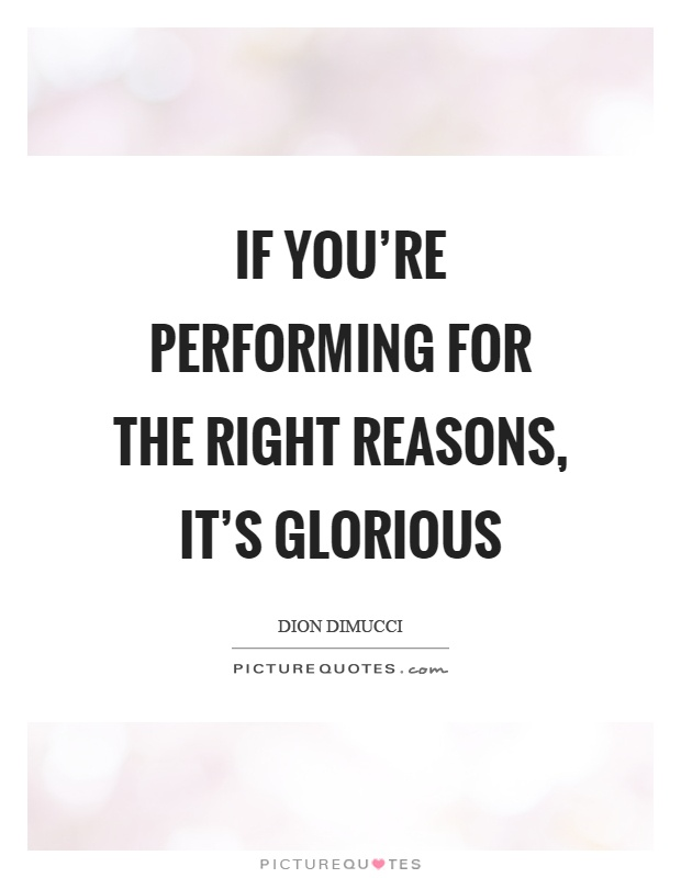 If you're performing for the right reasons, it's glorious Picture Quote #1