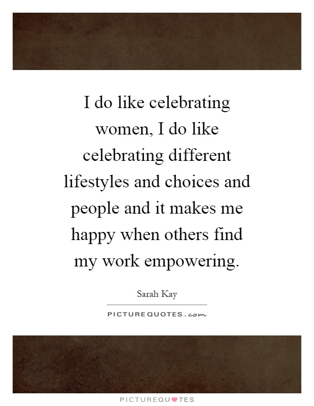 I do like celebrating women, I do like celebrating different lifestyles and choices and people and it makes me happy when others find my work empowering Picture Quote #1