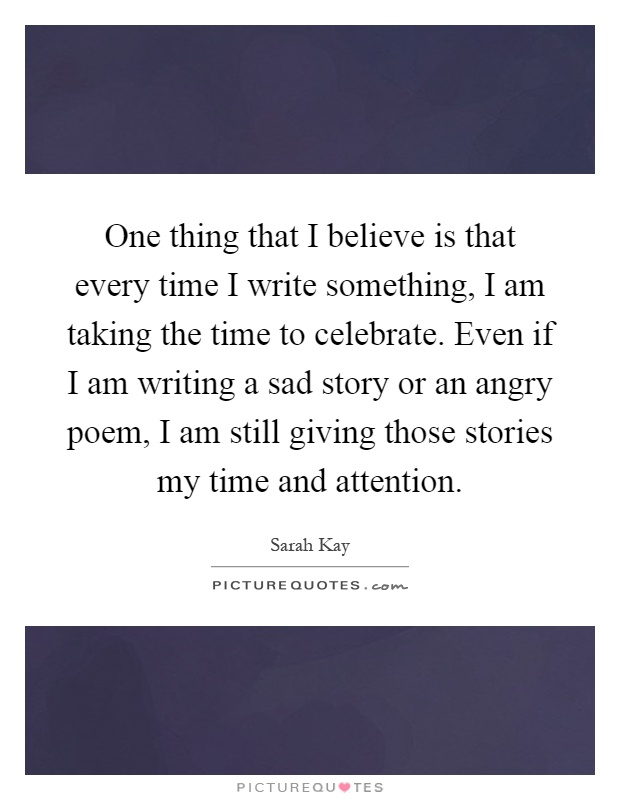 One thing that I believe is that every time I write something, I am taking the time to celebrate. Even if I am writing a sad story or an angry poem, I am still giving those stories my time and attention Picture Quote #1
