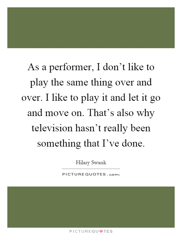 As a performer, I don't like to play the same thing over and over. I like to play it and let it go and move on. That's also why television hasn't really been something that I've done Picture Quote #1