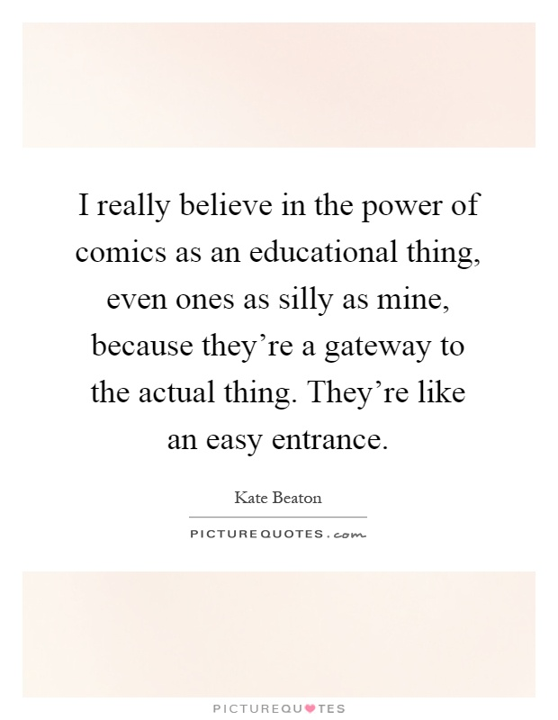 I really believe in the power of comics as an educational thing, even ones as silly as mine, because they're a gateway to the actual thing. They're like an easy entrance Picture Quote #1