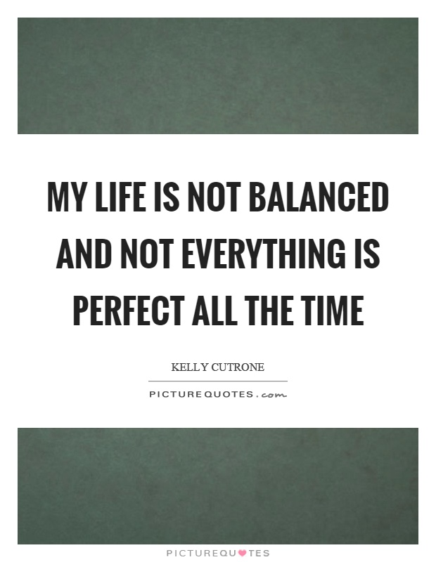 My life is not balanced and not everything is perfect all the time Picture Quote #1