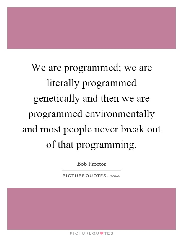 We are programmed; we are literally programmed genetically and then we are programmed environmentally and most people never break out of that programming Picture Quote #1