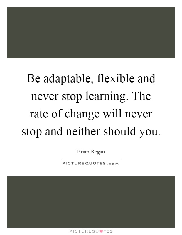 Be adaptable, flexible and never stop learning. The rate of change will never stop and neither should you Picture Quote #1