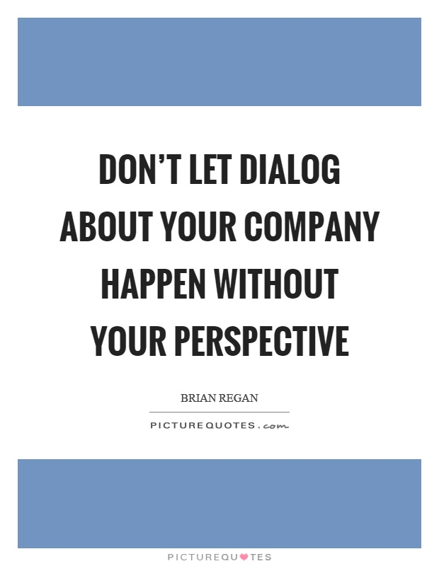 Don't let dialog about your company happen without your perspective Picture Quote #1