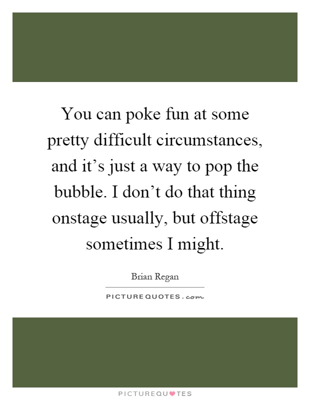You can poke fun at some pretty difficult circumstances, and it's just a way to pop the bubble. I don't do that thing onstage usually, but offstage sometimes I might Picture Quote #1