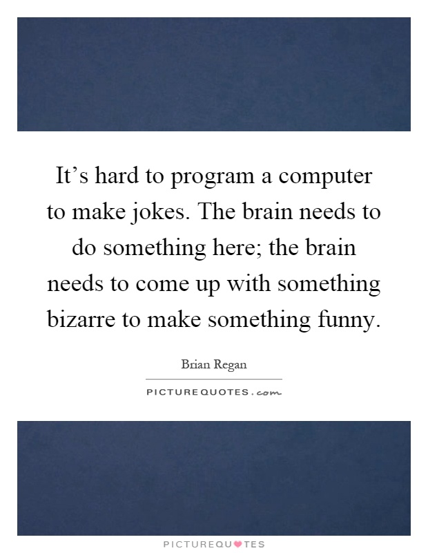 It's hard to program a computer to make jokes. The brain needs to do something here; the brain needs to come up with something bizarre to make something funny Picture Quote #1