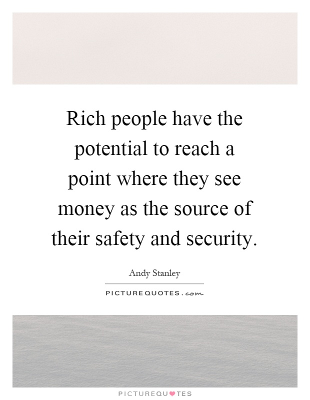 Rich people have the potential to reach a point where they see money as the source of their safety and security Picture Quote #1