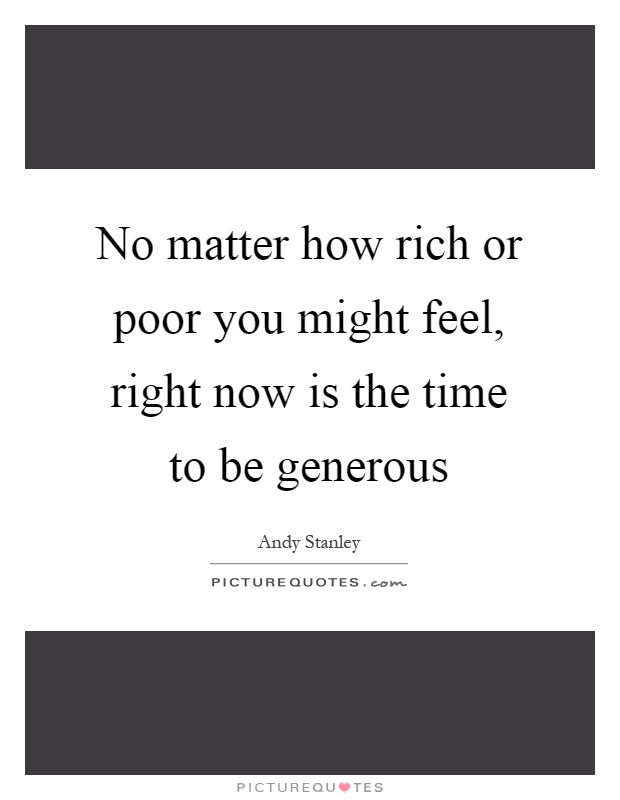 No matter how rich or poor you might feel, right now is the time to be generous Picture Quote #1
