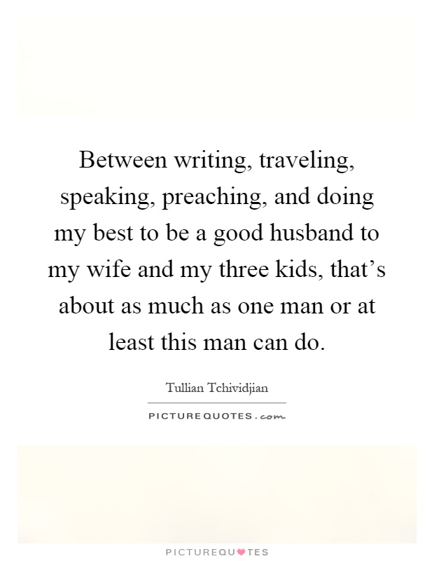 Between writing, traveling, speaking, preaching, and doing my best to be a good husband to my wife and my three kids, that's about as much as one man or at least this man can do Picture Quote #1