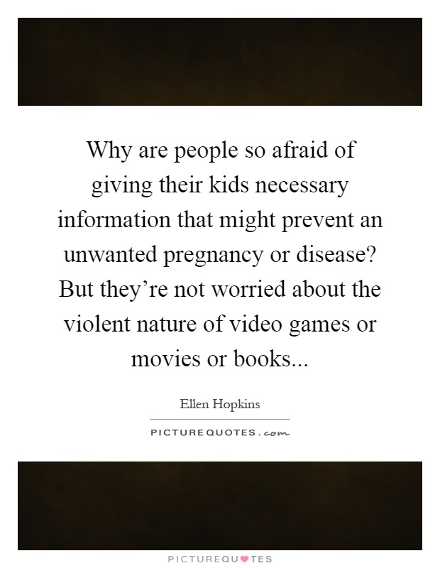 Why are people so afraid of giving their kids necessary information that might prevent an unwanted pregnancy or disease? But they're not worried about the violent nature of video games or movies or books Picture Quote #1