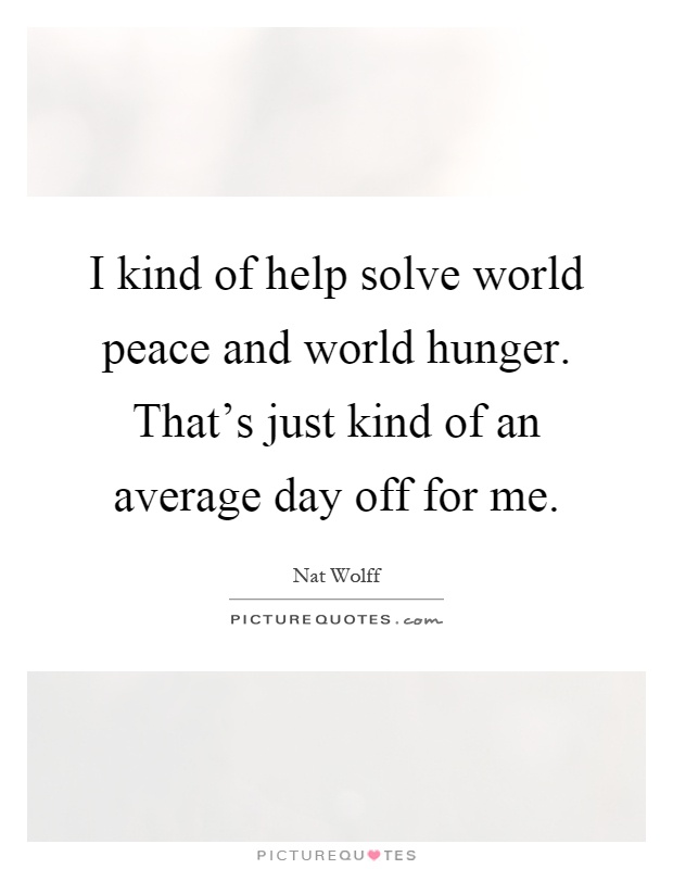 I kind of help solve world peace and world hunger. That's just kind of an average day off for me Picture Quote #1