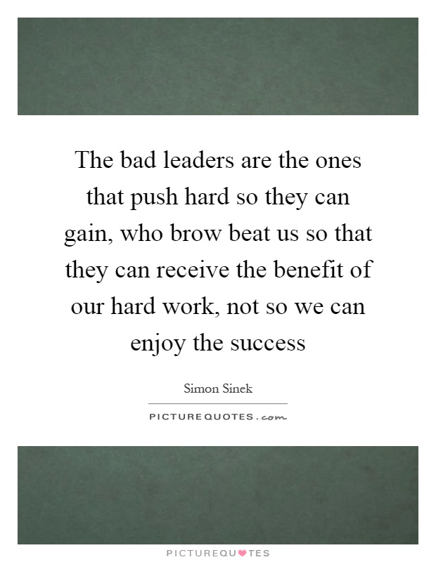 The bad leaders are the ones that push hard so they can gain, who brow beat us so that they can receive the benefit of our hard work, not so we can enjoy the success Picture Quote #1