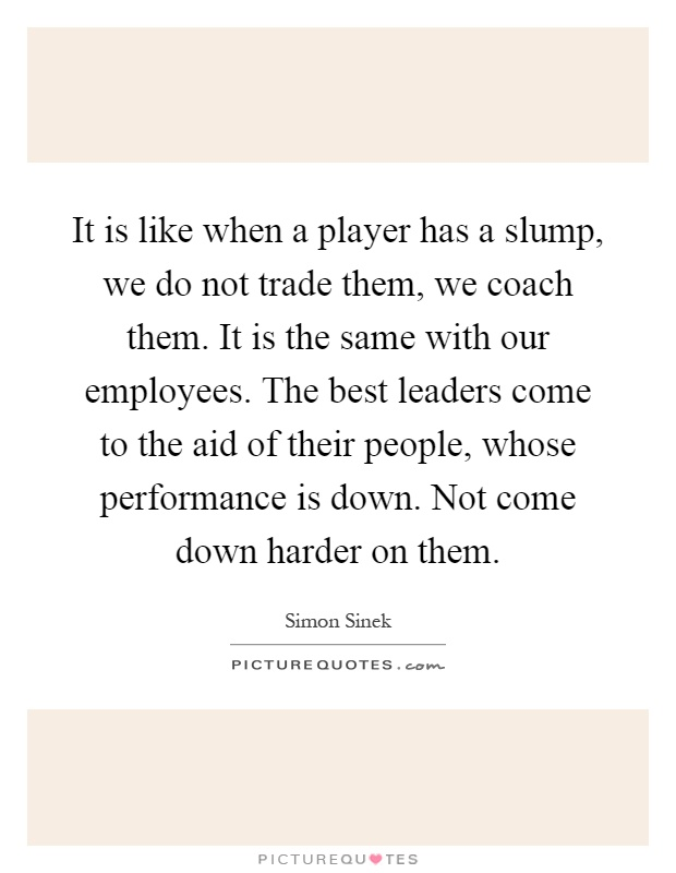 It is like when a player has a slump, we do not trade them, we coach them. It is the same with our employees. The best leaders come to the aid of their people, whose performance is down. Not come down harder on them Picture Quote #1