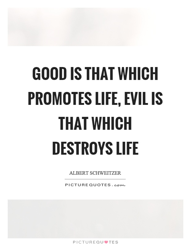 Good is that which promotes life, evil is that which destroys life Picture Quote #1