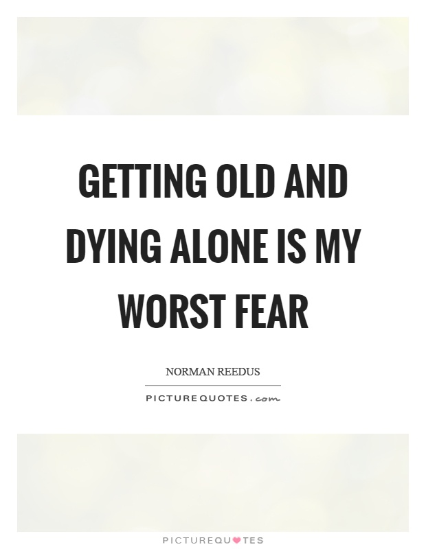 Getting old and dying alone is my worst fear Picture Quote #1