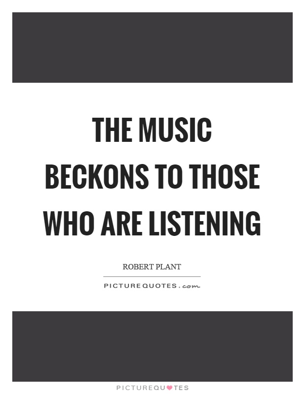The music beckons to those who are listening Picture Quote #1
