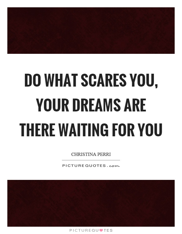 Do what scares you, your dreams are there waiting for you Picture Quote #1