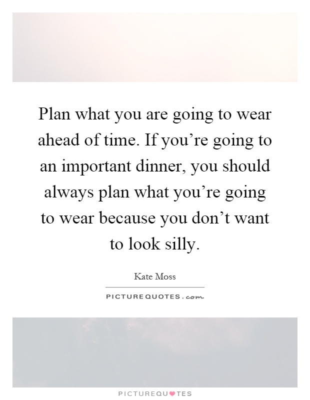 Plan what you are going to wear ahead of time. If you're going to an important dinner, you should always plan what you're going to wear because you don't want to look silly Picture Quote #1
