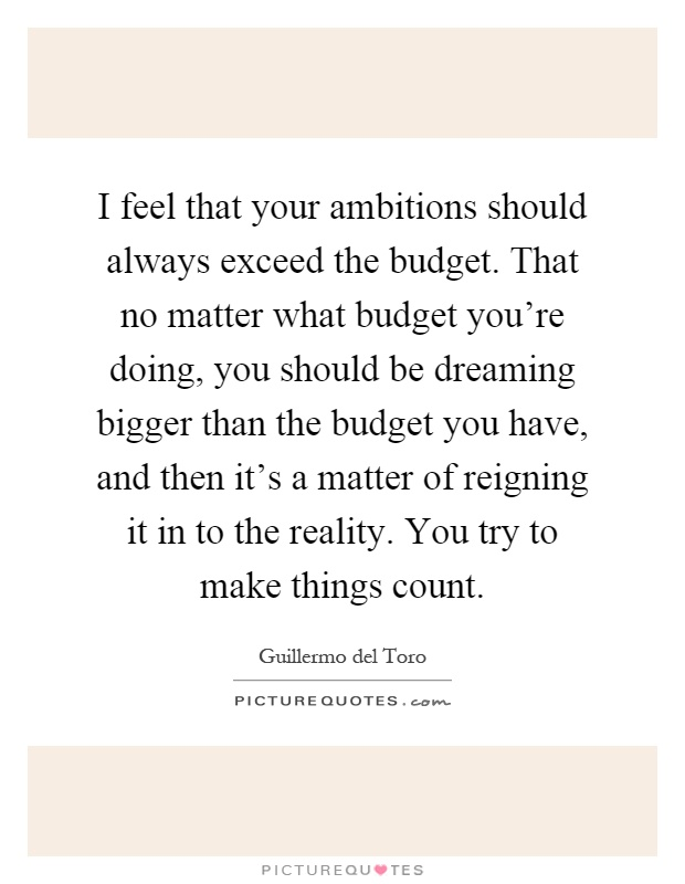 I feel that your ambitions should always exceed the budget. That no matter what budget you're doing, you should be dreaming bigger than the budget you have, and then it's a matter of reigning it in to the reality. You try to make things count Picture Quote #1