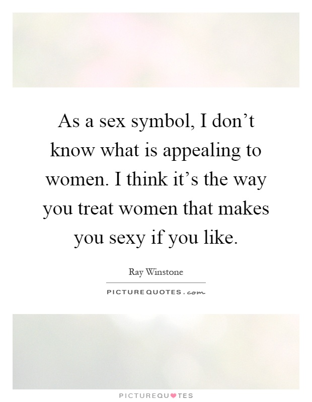 As A Sex Symbol I Dont Know What Is Appealing To Women I