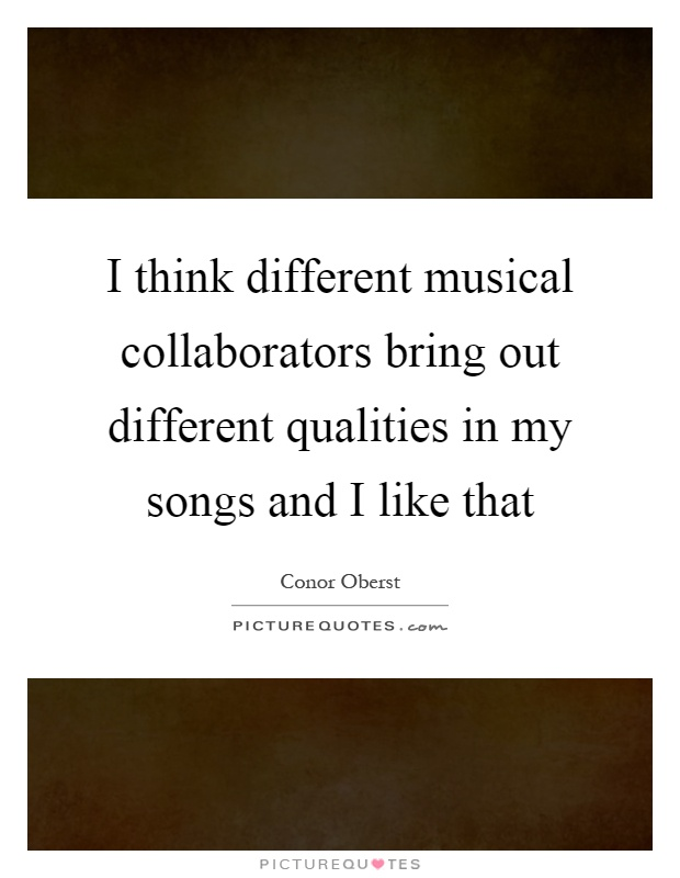 I think different musical collaborators bring out different qualities in my songs and I like that Picture Quote #1