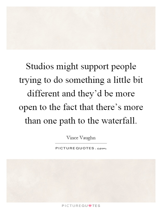 Studios might support people trying to do something a little bit different and they'd be more open to the fact that there's more than one path to the waterfall Picture Quote #1