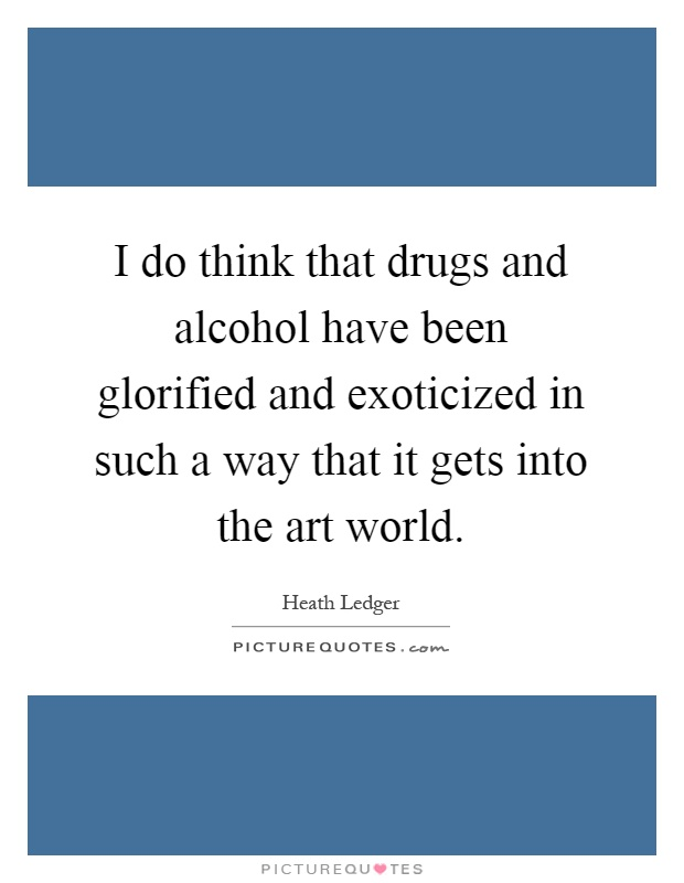 I do think that drugs and alcohol have been glorified and exoticized in such a way that it gets into the art world Picture Quote #1