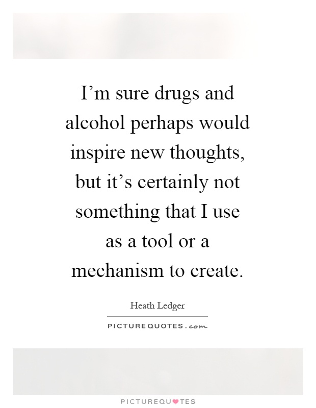 I'm sure drugs and alcohol perhaps would inspire new thoughts, but it's certainly not something that I use as a tool or a mechanism to create Picture Quote #1