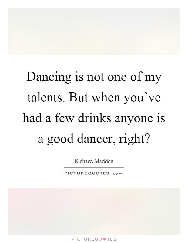 Dancing is not one of my talents. But when you've had a few drinks anyone is a good dancer, right? Picture Quote #1