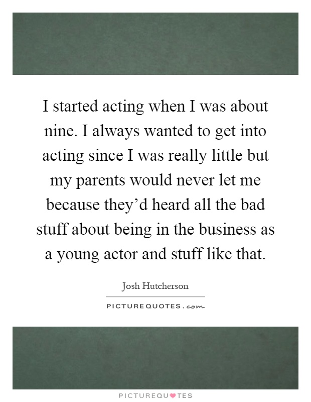 I started acting when I was about nine. I always wanted to get into acting since I was really little but my parents would never let me because they'd heard all the bad stuff about being in the business as a young actor and stuff like that Picture Quote #1