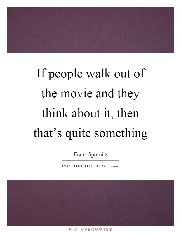 If people walk out of the movie and they think about it, then that's quite something Picture Quote #1