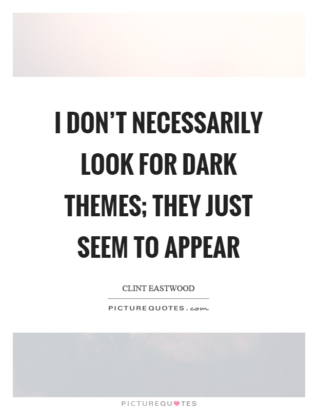 I don't necessarily look for dark themes; they just seem to appear Picture Quote #1
