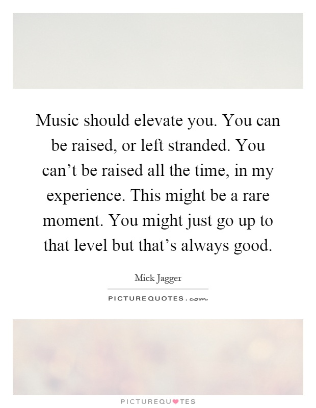 Music should elevate you. You can be raised, or left stranded. You can't be raised all the time, in my experience. This might be a rare moment. You might just go up to that level but that's always good Picture Quote #1